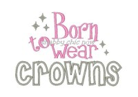 Born to wear Crowns Applique 5x7 ONLY