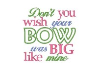 Don't you wish your BOW was big like mine Applique