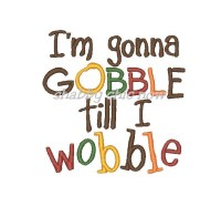 I'm gonna GOBBLE till I wobble