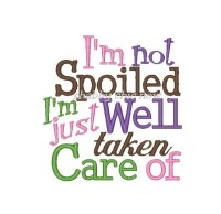 I'm not Spoiled I'm just Well taken Care of