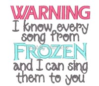 WARNING I know every song from FROZEN and I can sing them to you