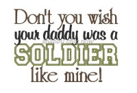 Don't you wish your daddy was a SOLDIER like mine Applique 5x7 ONLY